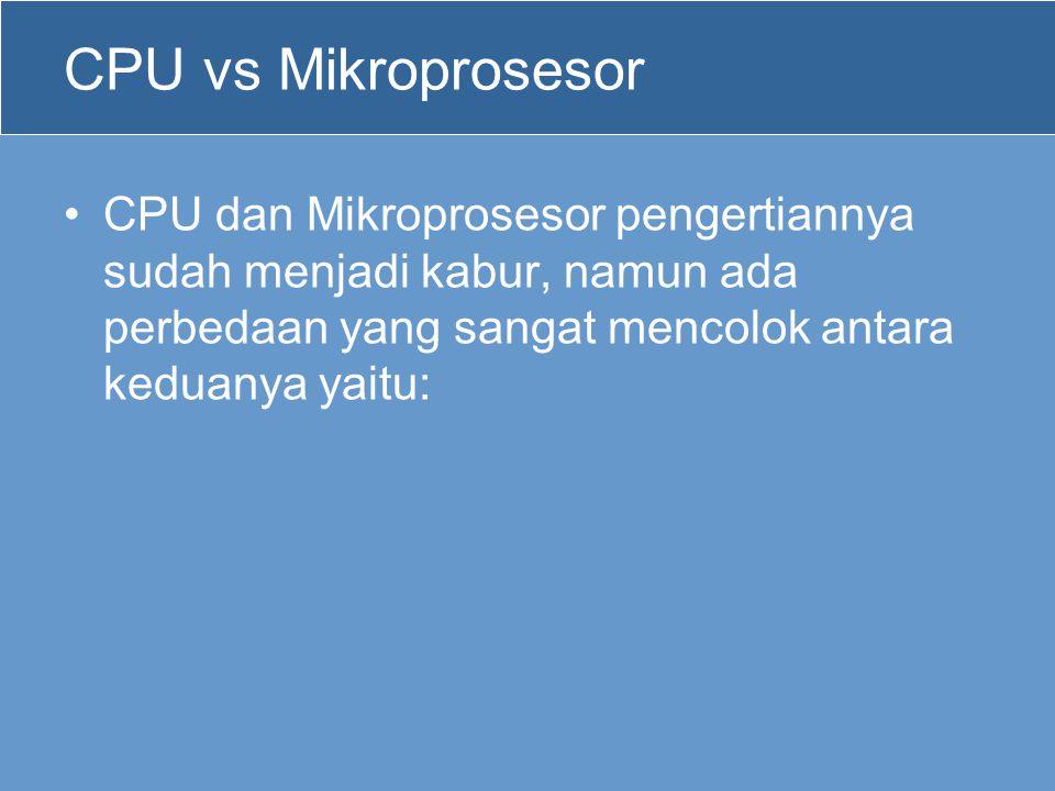 CPU vs Mikroprosesor CPU dan Mikroprosesor pengertiannya sudah menjadi kabur, namun ada perbedaan yang sangat mencolok antara keduanya yaitu: