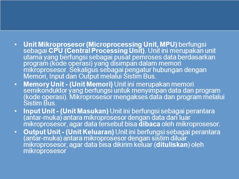 Unit Mikroprosesor (Microprocessing Unit, MPU) berfungsi sebagai CPU (Central Processing Unit). Unit ini merupakan unit utama yang berfungsi sebagai pusat pemroses data berdasarkan program (kode operasi) yang disimpan dalam memori mikroprosesor. Sekaligus sebagai pengatur hubungan dengan Memori, Input dan Output melalui Sistim Bus.