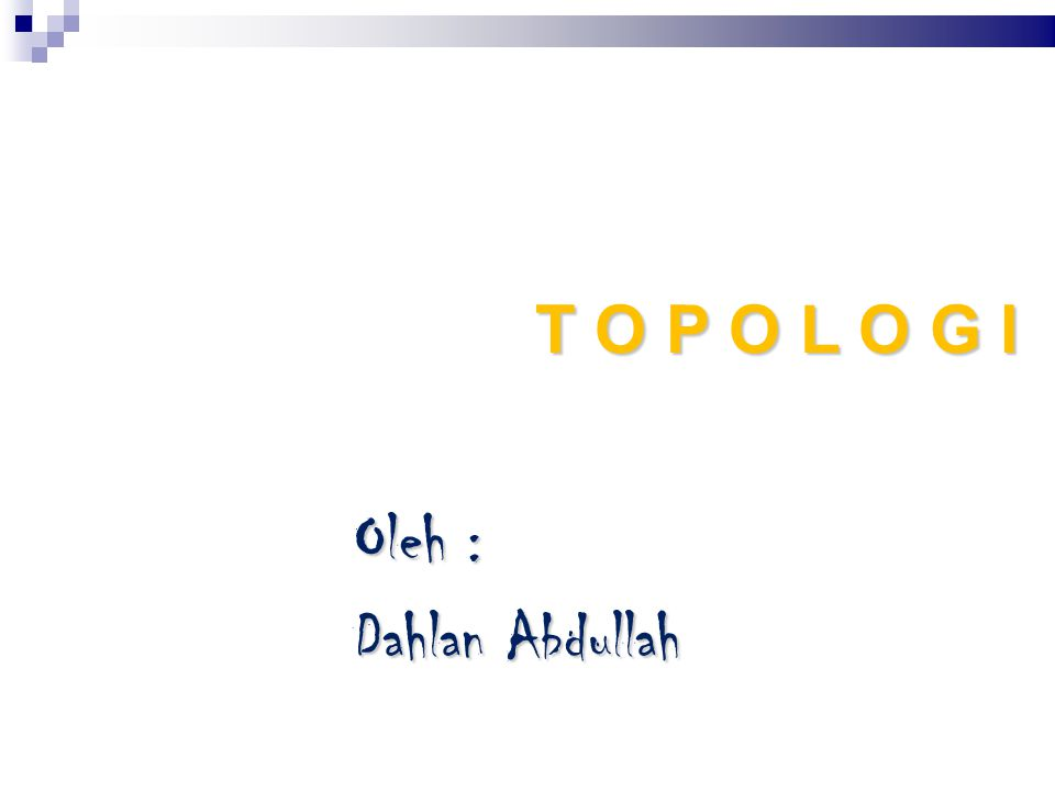T O P O L O G I Oleh : Dahlan Abdullah