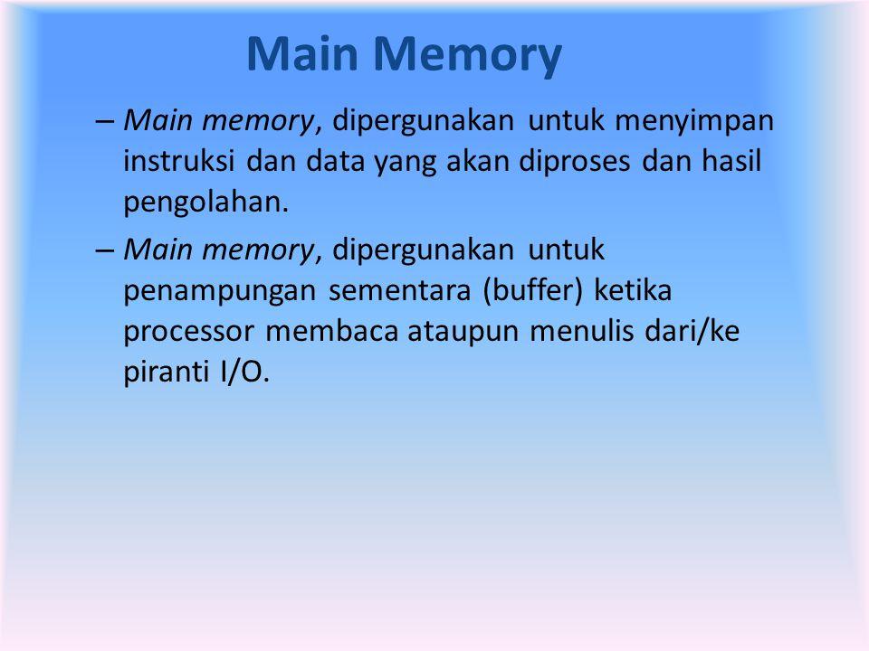 Main Memory Main memory, dipergunakan untuk menyimpan instruksi dan data yang akan diproses dan hasil pengolahan.