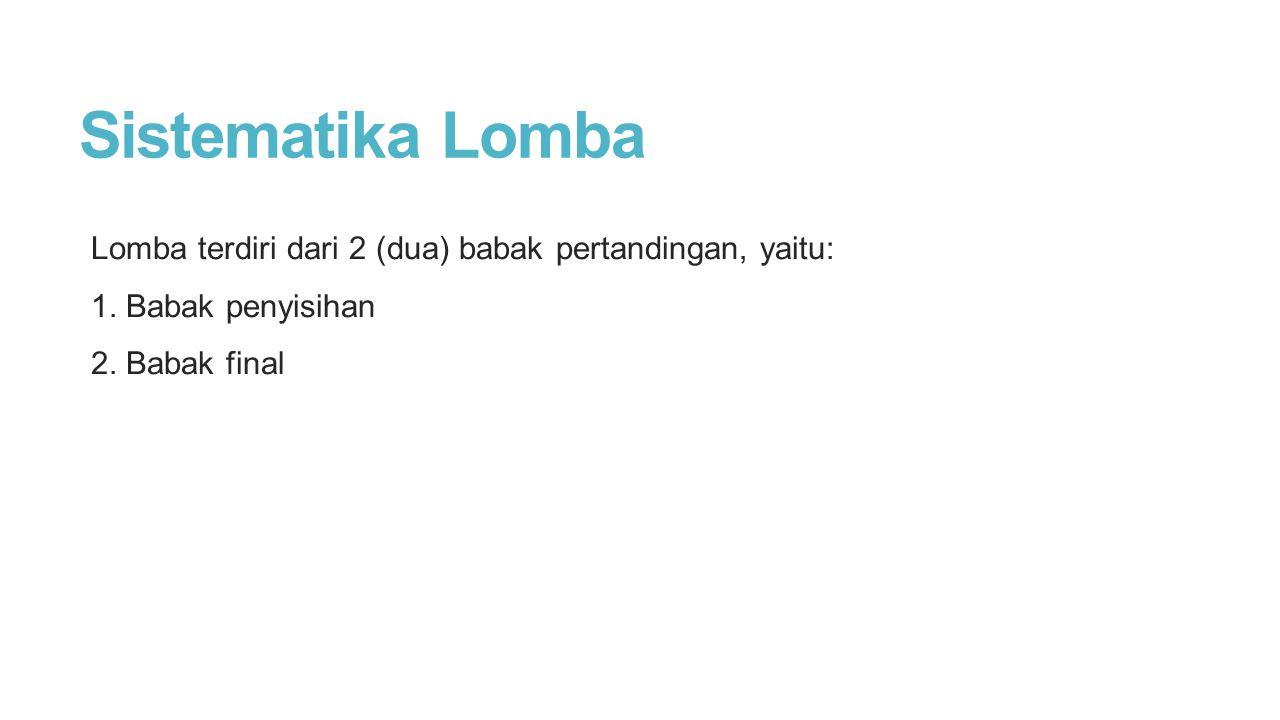 Sistematika Lomba Lomba terdiri dari 2 (dua) babak pertandingan, yaitu: 1.