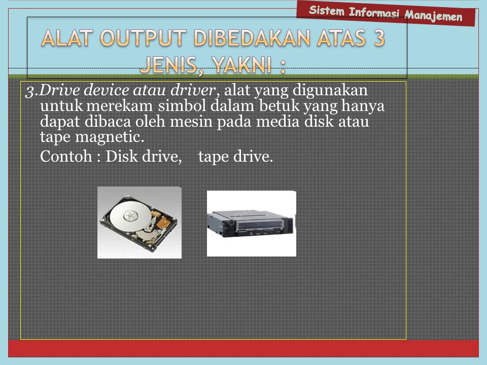 3.Drive device atau driver, alat yang digunakan untuk merekam simbol dalam betuk yang hanya dapat dibaca oleh mesin pada media disk atau tape magnetic.