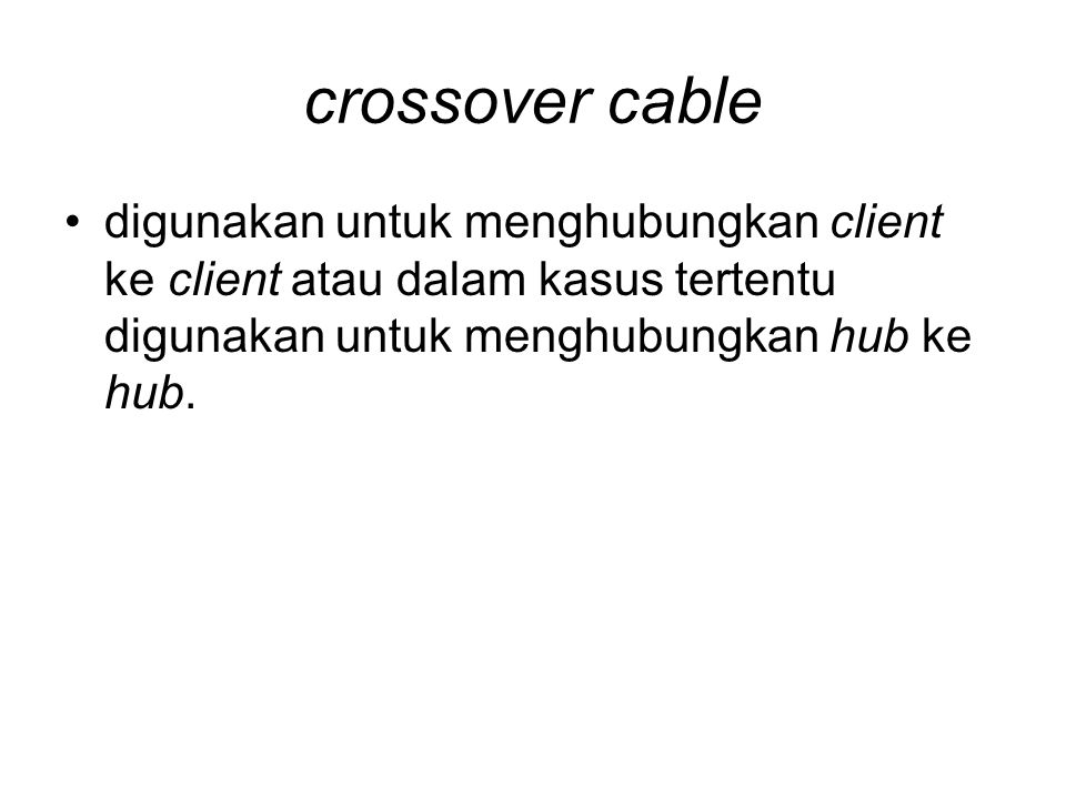 crossover cable digunakan untuk menghubungkan client ke client atau dalam kasus tertentu digunakan untuk menghubungkan hub ke hub.