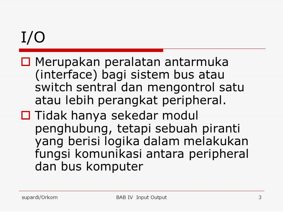 I/O Merupakan peralatan antarmuka (interface) bagi sistem bus atau switch sentral dan mengontrol satu atau lebih perangkat peripheral.
