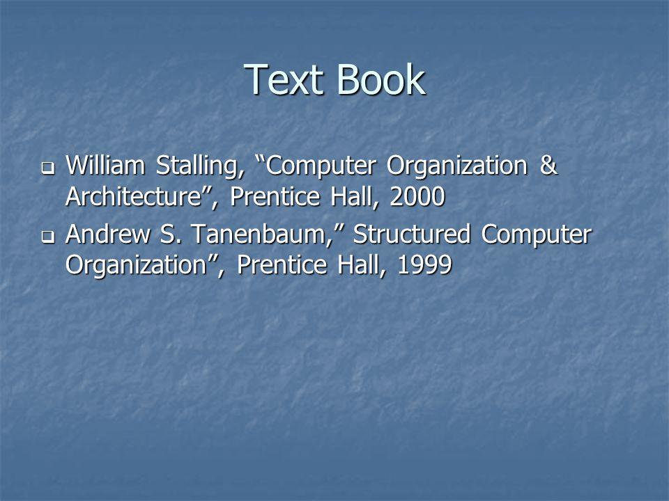 Text Book William Stalling, Computer Organization & Architecture , Prentice Hall, 2000.