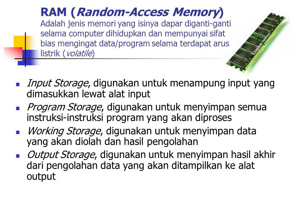 RAM (Random-Access Memory) Adalah jenis memori yang isinya dapar diganti-ganti selama computer dihidupkan dan mempunyai sifat bias mengingat data/program selama terdapat arus listrik (volatile)