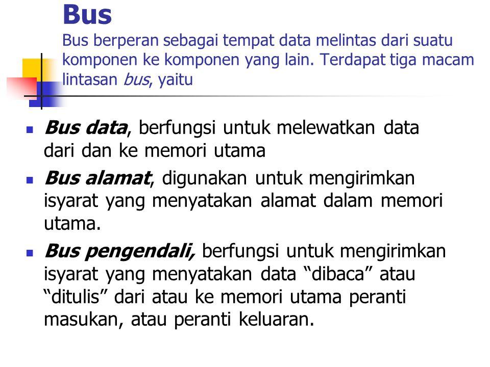 Bus Bus berperan sebagai tempat data melintas dari suatu komponen ke komponen yang lain. Terdapat tiga macam lintasan bus, yaitu