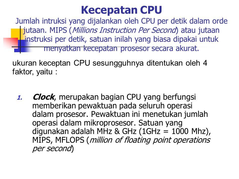 Kecepatan CPU Jumlah intruksi yang dijalankan oleh CPU per detik dalam orde jutaan. MIPS (Millions Instruction Per Second) atau jutaan instruksi per detik, satuan inilah yang biasa dipakai untuk menyatkan kecepatan prosesor secara akurat.