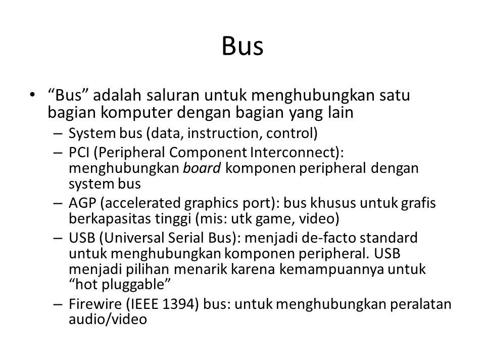 Bus Bus adalah saluran untuk menghubungkan satu bagian komputer dengan bagian yang lain. System bus (data, instruction, control)