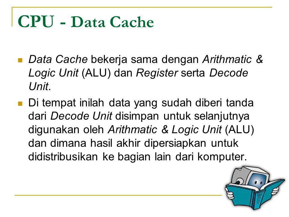 CPU - Data Cache Data Cache bekerja sama dengan Arithmatic & Logic Unit (ALU) dan Register serta Decode Unit.