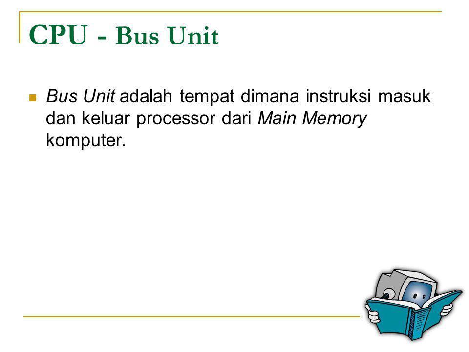 CPU - Bus Unit Bus Unit adalah tempat dimana instruksi masuk dan keluar processor dari Main Memory komputer.
