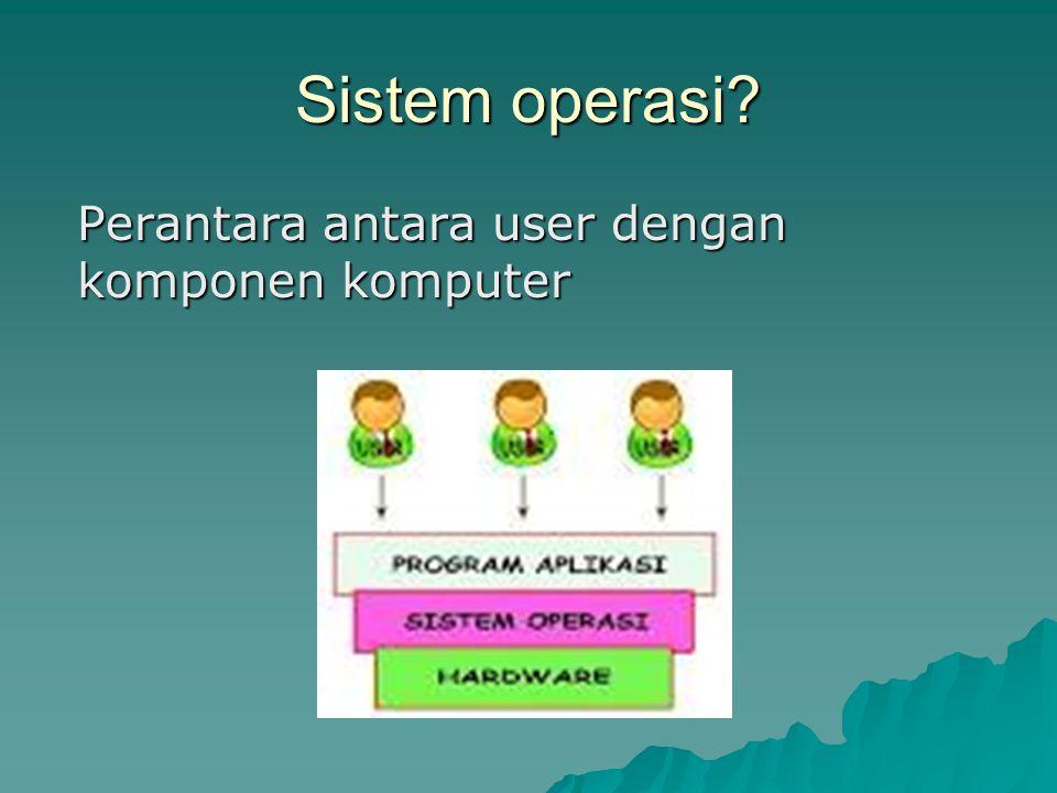 Sistem operasi Perantara antara user dengan komponen komputer