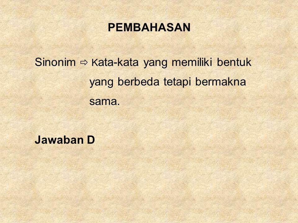 PEMBAHASAN Sinonim  Kata-kata yang memiliki bentuk yang berbeda tetapi bermakna sama. Jawaban D