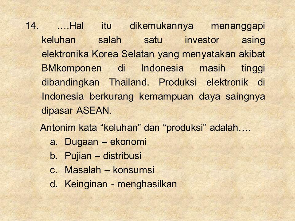 14. ….Hal itu dikemukannya menanggapi keluhan salah satu investor asing elektronika Korea Selatan yang menyatakan akibat BMkomponen di Indonesia masih tinggi dibandingkan Thailand. Produksi elektronik di Indonesia berkurang kemampuan daya saingnya dipasar ASEAN.