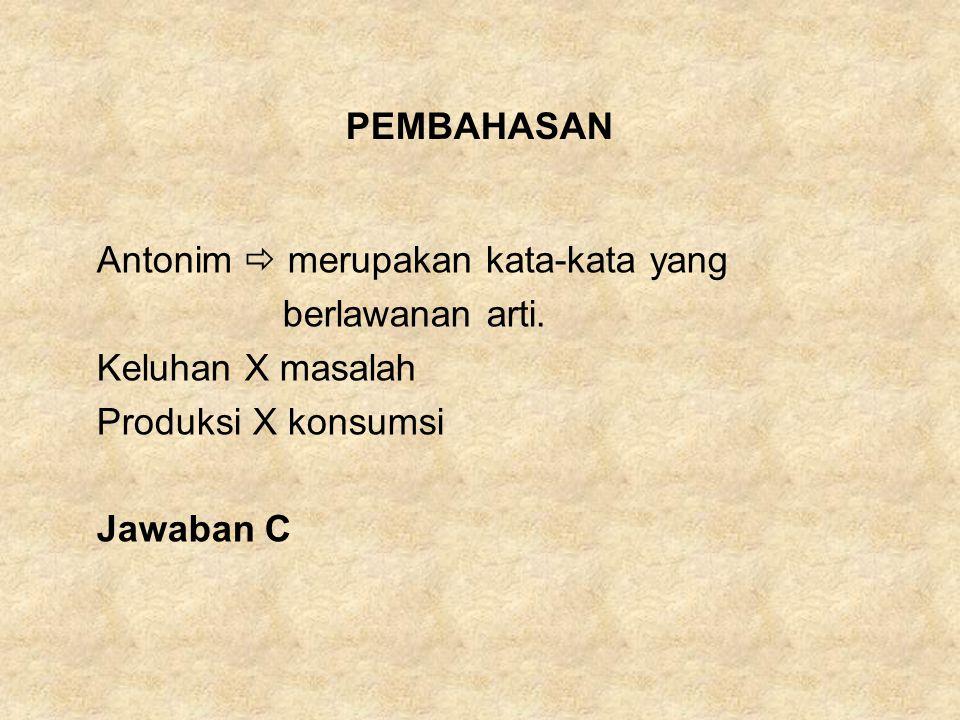 PEMBAHASAN Antonim  merupakan kata-kata yang. berlawanan arti. Keluhan X masalah. Produksi X konsumsi.