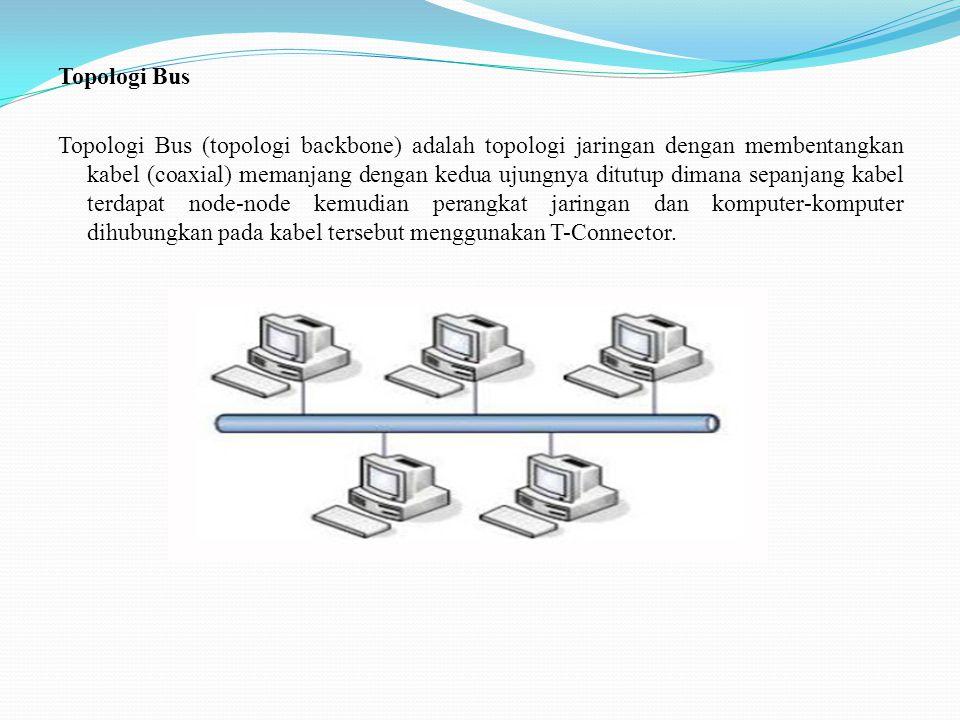 Topologi Bus Topologi Bus (topologi backbone) adalah topologi jaringan dengan membentangkan kabel (coaxial) memanjang dengan kedua ujungnya ditutup dimana sepanjang kabel terdapat node-node kemudian perangkat jaringan dan komputer-komputer dihubungkan pada kabel tersebut menggunakan T-Connector.