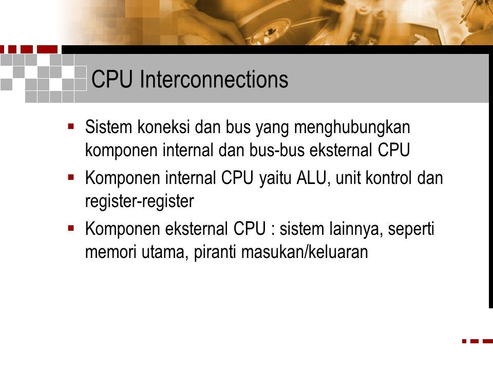 CPU Interconnections Sistem koneksi dan bus yang menghubungkan komponen internal dan bus-bus eksternal CPU.