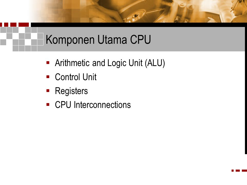 Komponen Utama CPU Arithmetic and Logic Unit (ALU) Control Unit