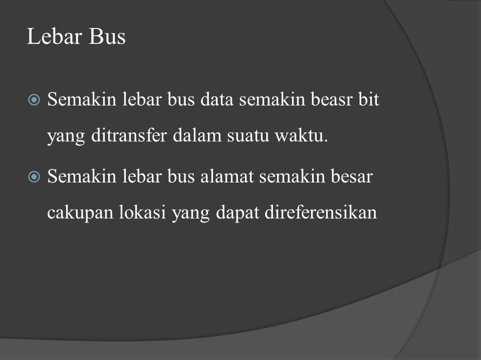 Lebar Bus Semakin lebar bus data semakin beasr bit yang ditransfer dalam suatu waktu.