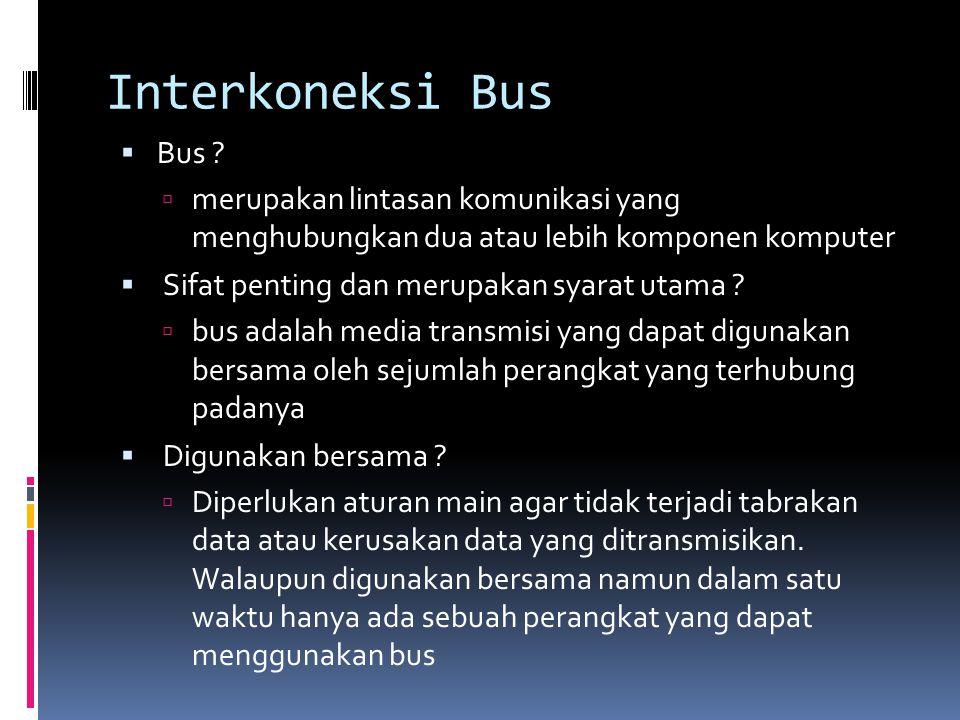 Interkoneksi Bus Bus merupakan lintasan komunikasi yang menghubungkan dua atau lebih komponen komputer.