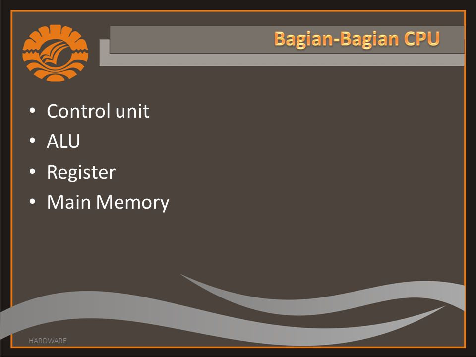 Bagian-Bagian CPU Control unit ALU Register Main Memory HARDWARE