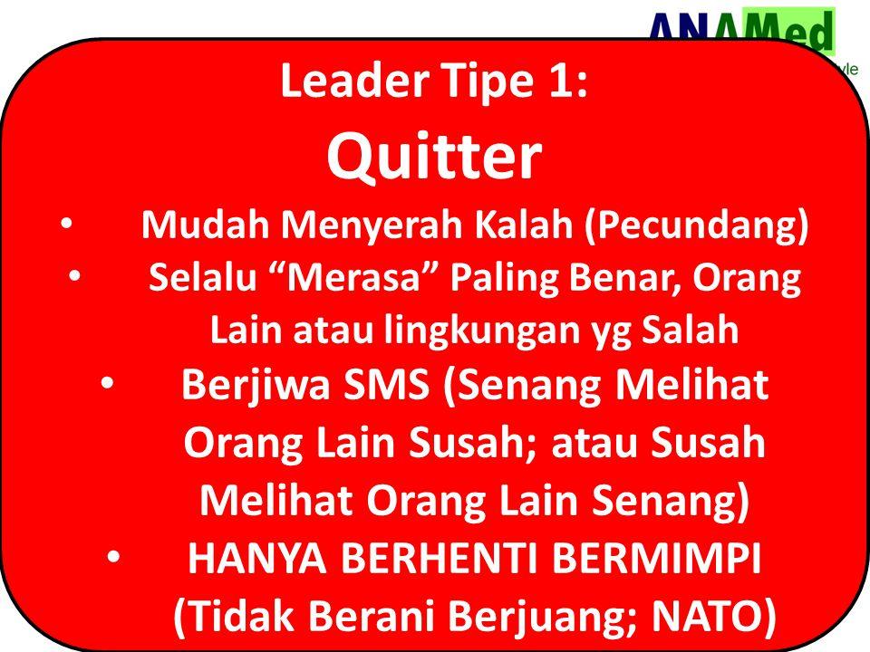Leader Tipe 1: Quitter. Mudah Menyerah Kalah (Pecundang) Selalu Merasa Paling Benar, Orang Lain atau lingkungan yg Salah.