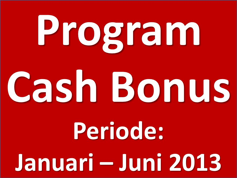 Program Cash Bonus Periode: Januari – Juni 2013