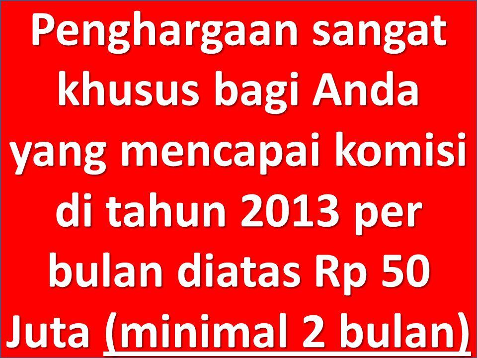 Penghargaan sangat khusus bagi Anda yang mencapai komisi di tahun 2013 per bulan diatas Rp 50 Juta (minimal 2 bulan)