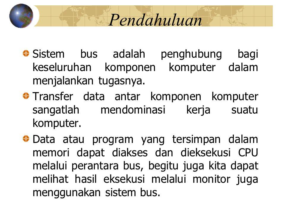 Pendahuluan Sistem bus adalah penghubung bagi keseluruhan komponen komputer dalam menjalankan tugasnya.
