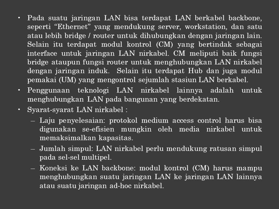 Pada suatu jaringan LAN bisa terdapat LAN berkabel backbone, seperti Ethernet yang mendukung server, workstation, dan satu atau lebih bridge / router untuk dihubungkan dengan jaringan lain. Selain itu terdapat modul kontrol (CM) yang bertindak sebagai interface untuk jaringan LAN nirkabel. CM meliputi baik fungsi bridge ataupun fungsi router untuk menghubungkan LAN nirkabel dengan jaringan induk. Selain itu terdapat Hub dan juga modul pemakai (UM) yang mengontrol sejumlah stasiun LAN berkabel.