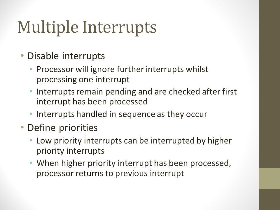 Multiple Interrupts Disable interrupts Define priorities