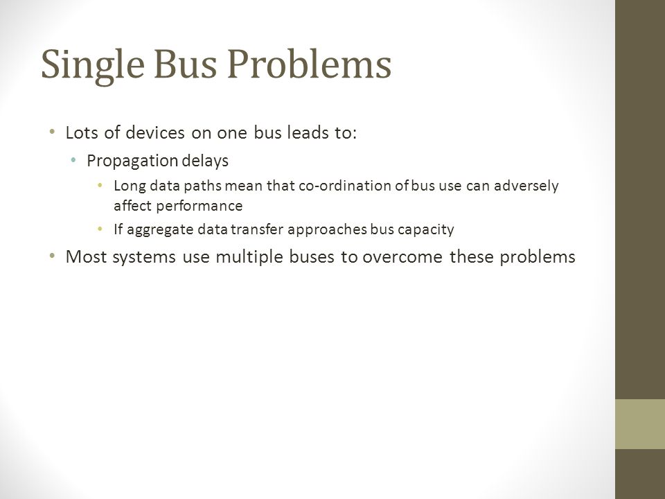 Single Bus Problems Lots of devices on one bus leads to: