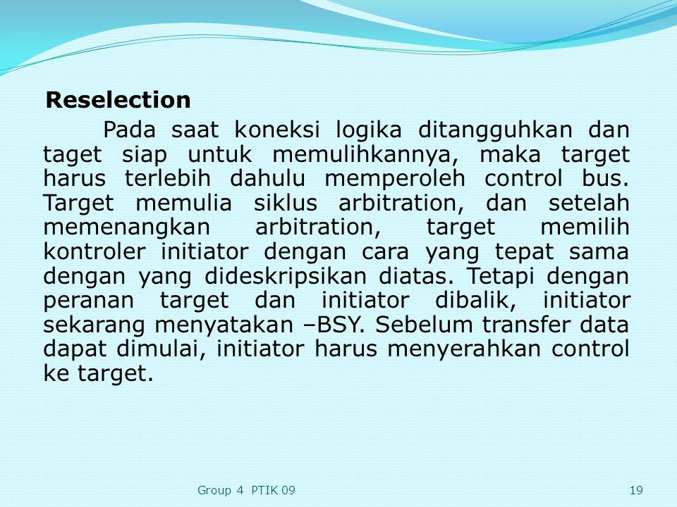 Reselection Pada saat koneksi logika ditangguhkan dan taget siap untuk memulihkannya, maka target harus terlebih dahulu memperoleh control bus. Target memulia siklus arbitration, dan setelah memenangkan arbitration, target memilih kontroler initiator dengan cara yang tepat sama dengan yang dideskripsikan diatas. Tetapi dengan peranan target dan initiator dibalik, initiator sekarang menyatakan –BSY. Sebelum transfer data dapat dimulai, initiator harus menyerahkan control ke target.