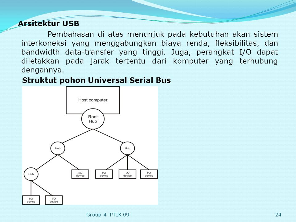 Arsitektur USB Pembahasan di atas menunjuk pada kebutuhan akan sistem interkoneksi yang menggabungkan biaya renda, fleksibilitas, dan bandwidth data-transfer yang tinggi. Juga, perangkat I/O dapat diletakkan pada jarak tertentu dari komputer yang terhubung dengannya. Struktut pohon Universal Serial Bus