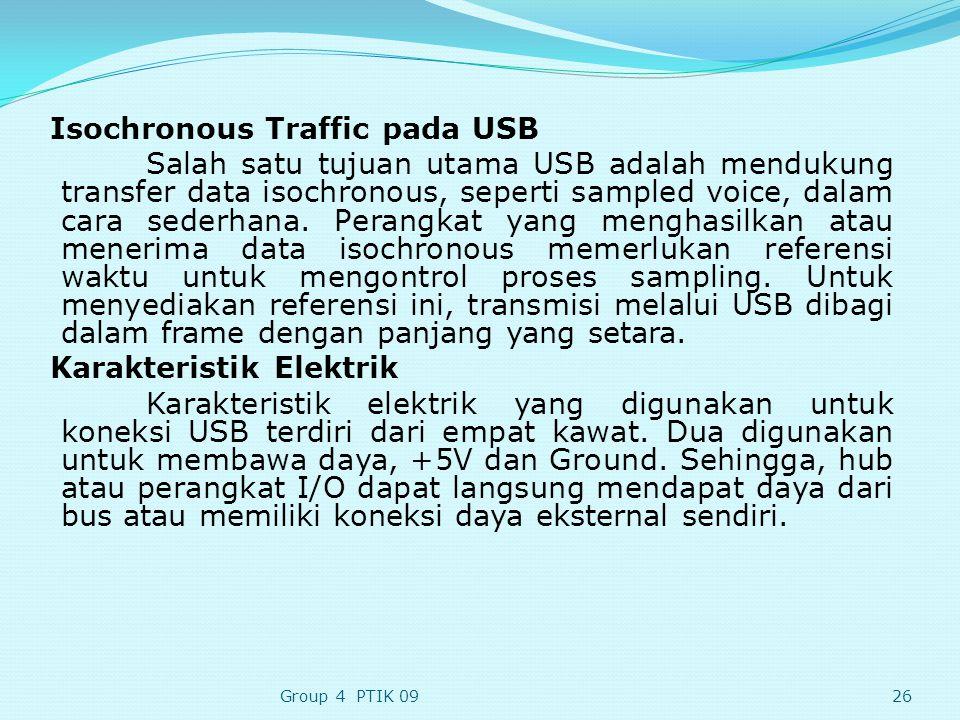 Isochronous Traffic pada USB Salah satu tujuan utama USB adalah mendukung transfer data isochronous, seperti sampled voice, dalam cara sederhana. Perangkat yang menghasilkan atau menerima data isochronous memerlukan referensi waktu untuk mengontrol proses sampling. Untuk menyediakan referensi ini, transmisi melalui USB dibagi dalam frame dengan panjang yang setara. Karakteristik Elektrik Karakteristik elektrik yang digunakan untuk koneksi USB terdiri dari empat kawat. Dua digunakan untuk membawa daya, +5V dan Ground. Sehingga, hub atau perangkat I/O dapat langsung mendapat daya dari bus atau memiliki koneksi daya eksternal sendiri.