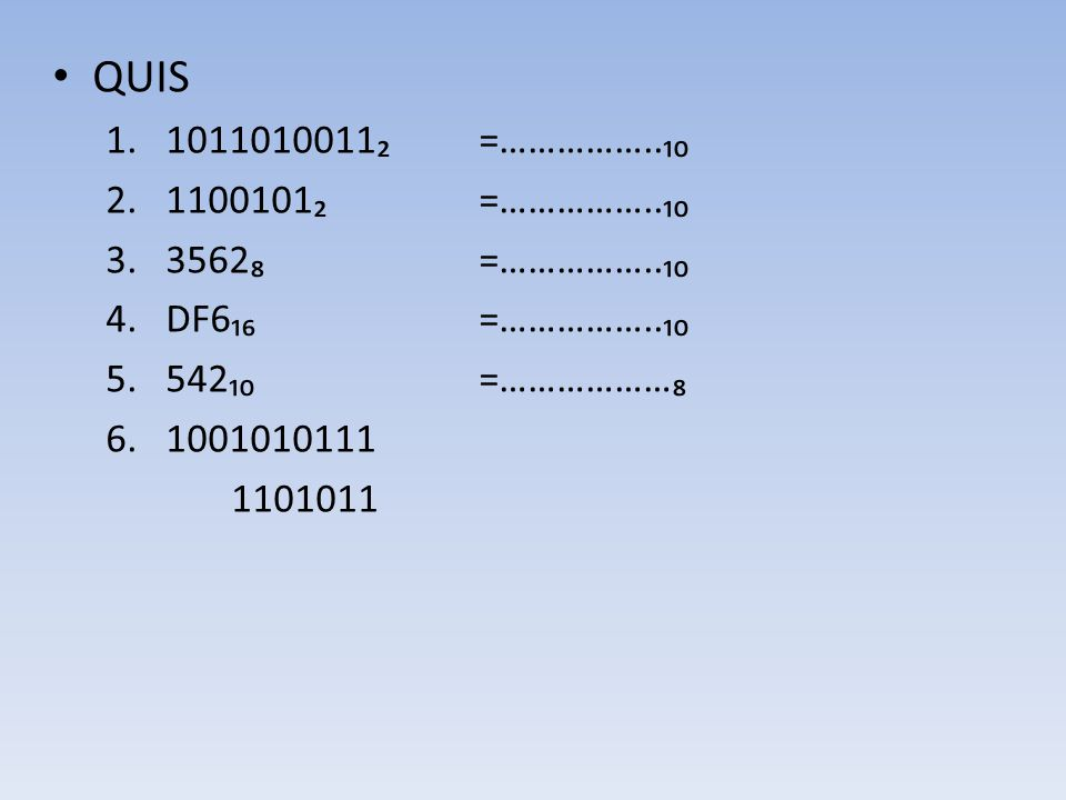 QUIS 1011010011₂ =……………..₁₀ 1100101₂ =……………..₁₀ 3562₈ =……………..₁₀