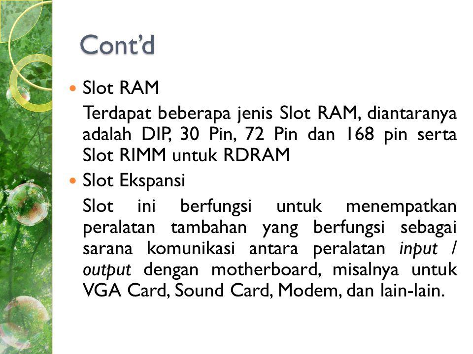 Cont'd Slot RAM. Terdapat beberapa jenis Slot RAM, diantaranya adalah DIP, 30 Pin, 72 Pin dan 168 pin serta Slot RIMM untuk RDRAM.