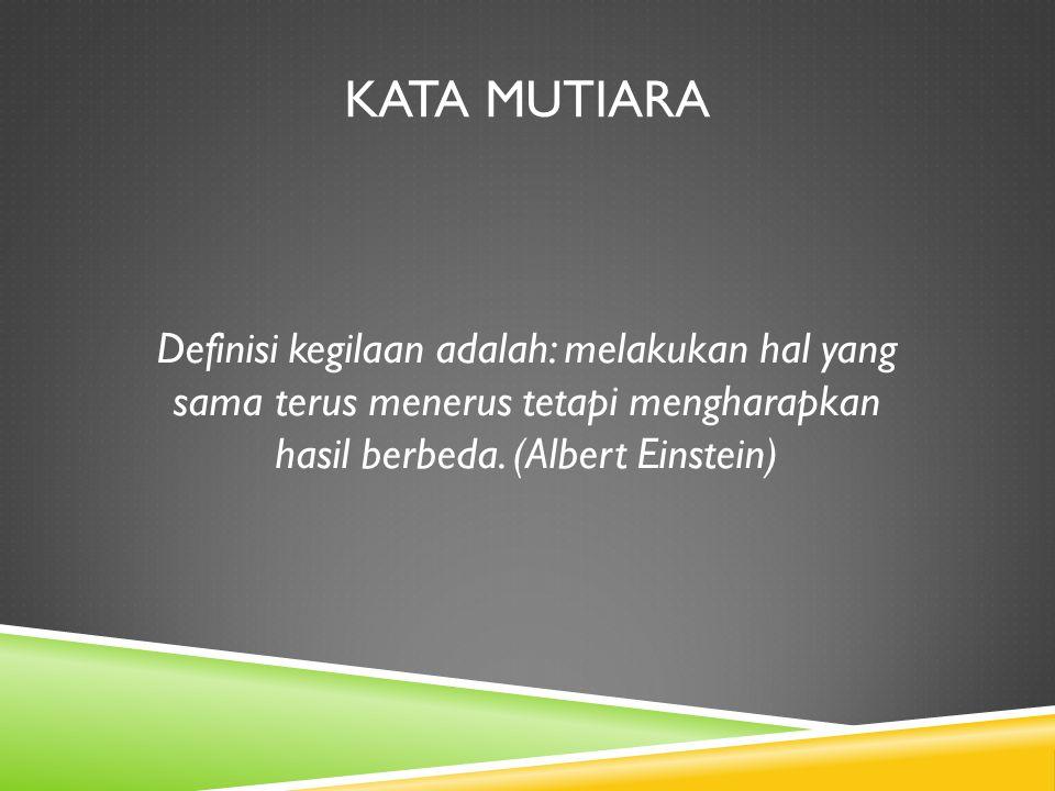 Kata mutiara Definisi kegilaan adalah: melakukan hal yang sama terus menerus tetapi mengharapkan hasil berbeda.