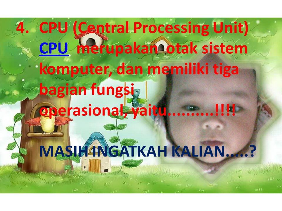 CPU (Central Processing Unit) CPU merupakan otak sistem komputer, dan memiliki tiga bagian fungsi operasional, yaitu..........!!!.