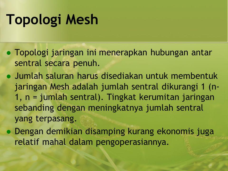 Topologi Mesh Topologi jaringan ini menerapkan hubungan antar sentral secara penuh.