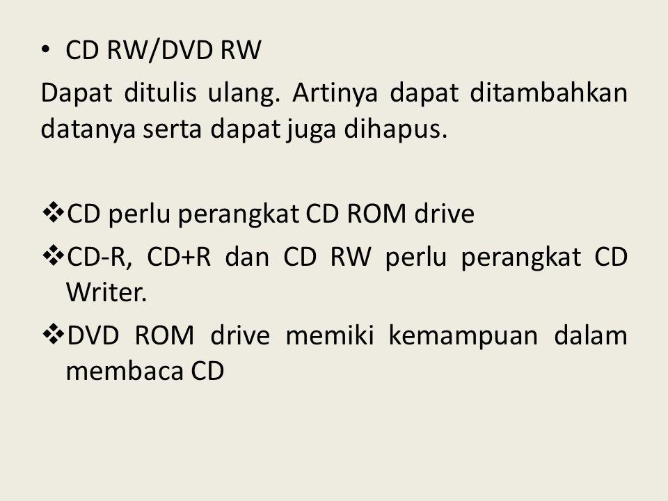CD RW/DVD RW Dapat ditulis ulang. Artinya dapat ditambahkan datanya serta dapat juga dihapus. CD perlu perangkat CD ROM drive.
