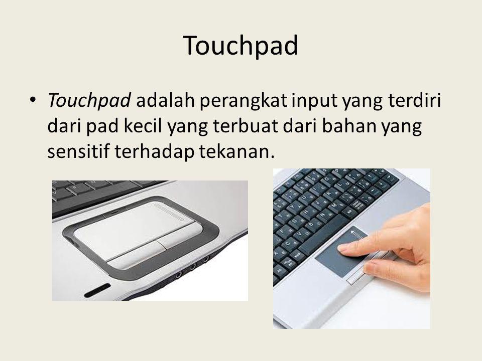 Touchpad Touchpad adalah perangkat input yang terdiri dari pad kecil yang terbuat dari bahan yang sensitif terhadap tekanan.
