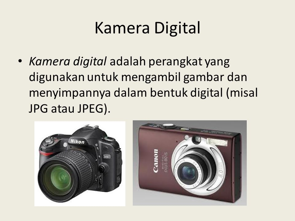 Kamera Digital Kamera digital adalah perangkat yang digunakan untuk mengambil gambar dan menyimpannya dalam bentuk digital (misal JPG atau JPEG).