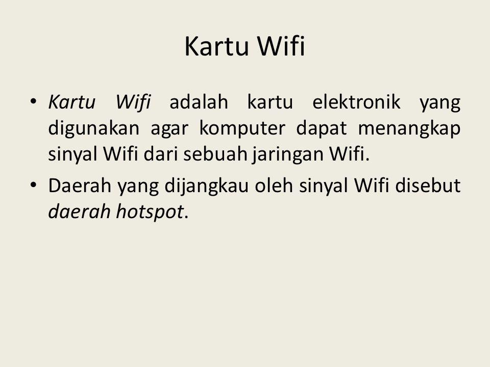 Kartu Wifi Kartu Wifi adalah kartu elektronik yang digunakan agar komputer dapat menangkap sinyal Wifi dari sebuah jaringan Wifi.