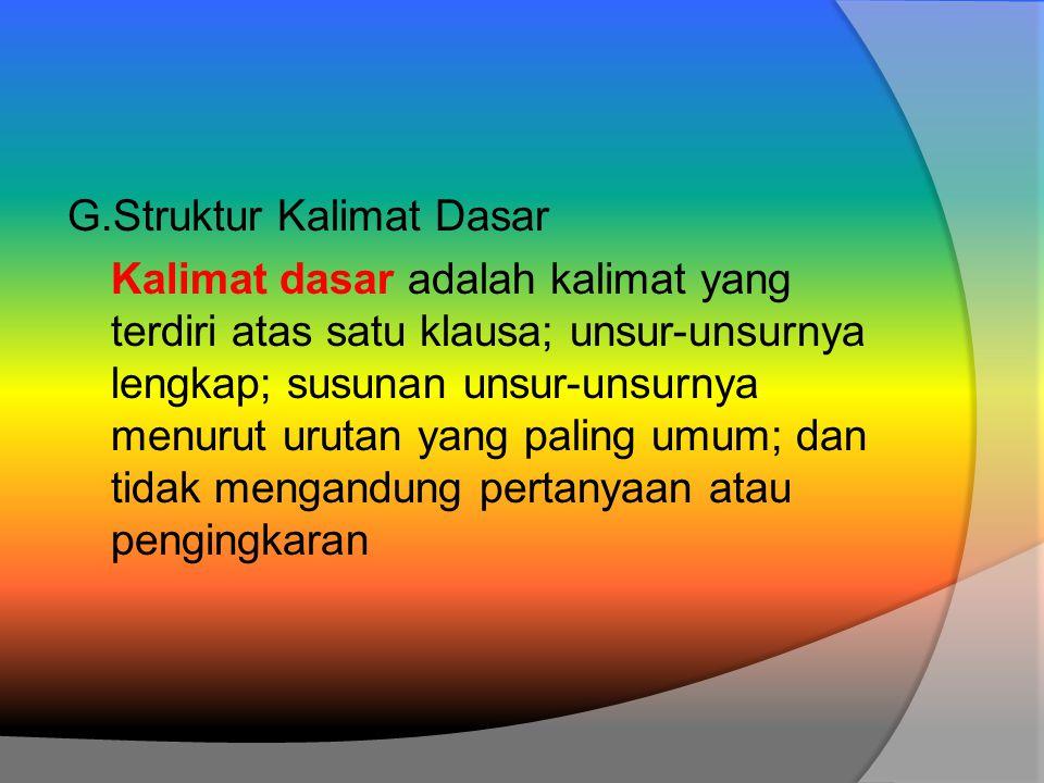 G.Struktur Kalimat Dasar Kalimat dasar adalah kalimat yang terdiri atas satu klausa; unsur-unsurnya lengkap; susunan unsur-unsurnya menurut urutan yang paling umum; dan tidak mengandung pertanyaan atau pengingkaran
