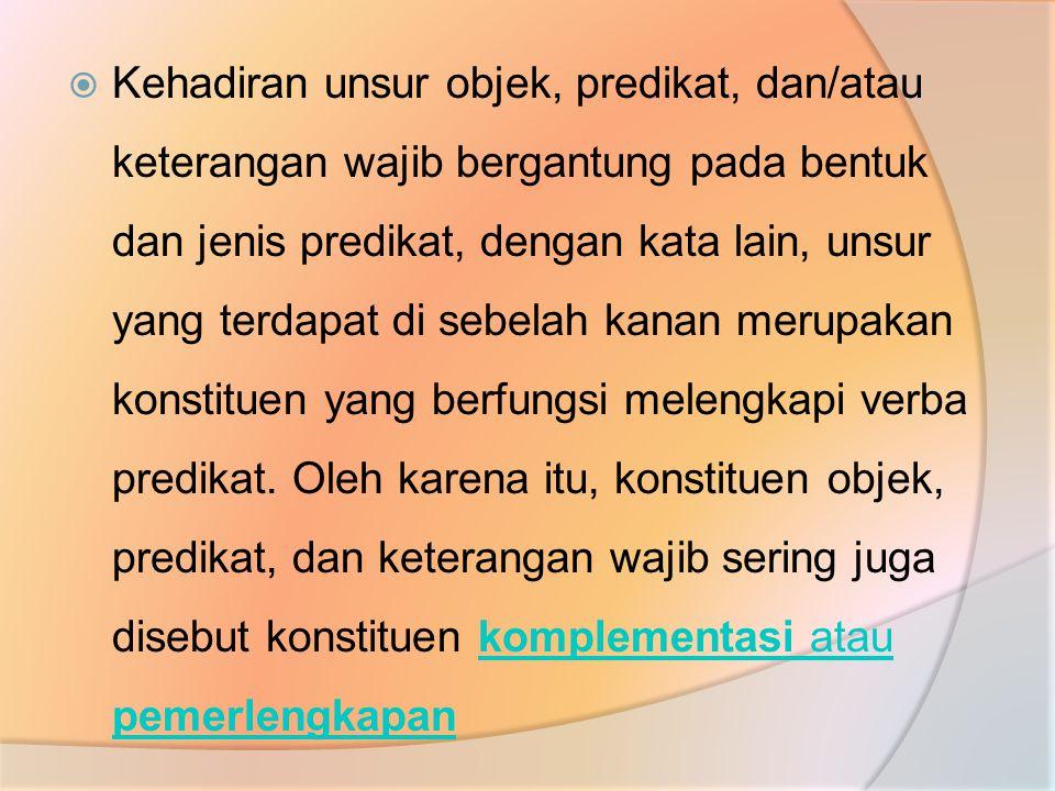 Kehadiran unsur objek, predikat, dan/atau keterangan wajib bergantung pada bentuk dan jenis predikat, dengan kata lain, unsur yang terdapat di sebelah kanan merupakan konstituen yang berfungsi melengkapi verba predikat.