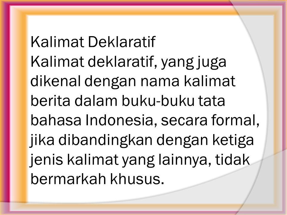 Kalimat Deklaratif Kalimat deklaratif, yang juga dikenal dengan nama kalimat berita dalam buku-buku tata bahasa Indonesia, secara formal, jika dibandingkan dengan ketiga jenis kalimat yang lainnya, tidak bermarkah khusus.