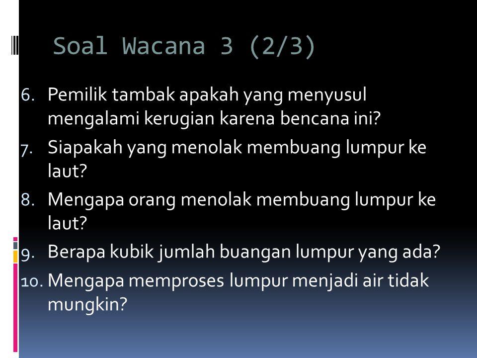 Soal Wacana 3 (2/3) Pemilik tambak apakah yang menyusul mengalami kerugian karena bencana ini Siapakah yang menolak membuang lumpur ke laut