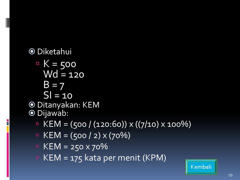 Diketahui K = 500 Wd = 120 B = 7 SI = 10. Ditanyakan: KEM. Dijawab: KEM = (500 / (120:60)) x ((7/10) x 100%)