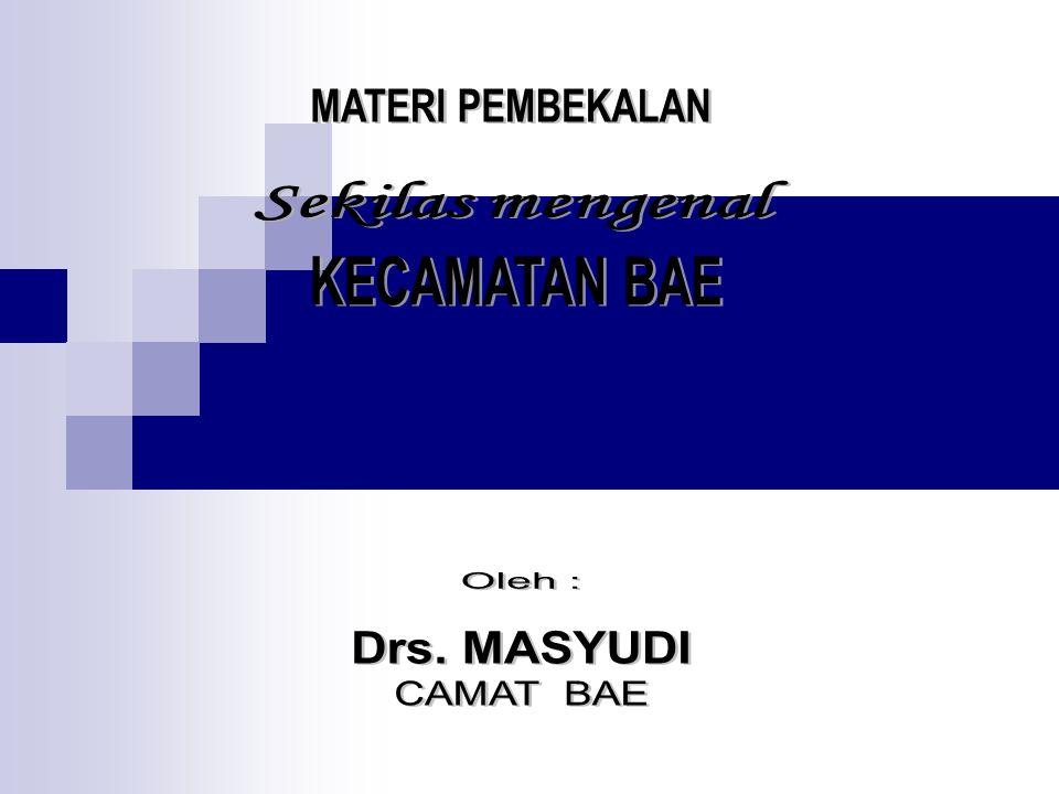 MATERI PEMBEKALAN Sekilas mengenal KECAMATAN BAE Oleh : Drs. MASYUDI CAMAT BAE